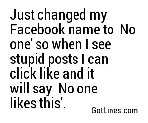 Just changed my Facebook name to 'No one' so when I see stupid posts I can click like and it will say 'No one likes this'.