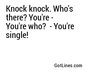 Knock knock. Who's there? You're - You're who?  - You're single!