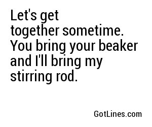 Let's get together sometime. You bring your beaker and I'll bring my stirring rod.