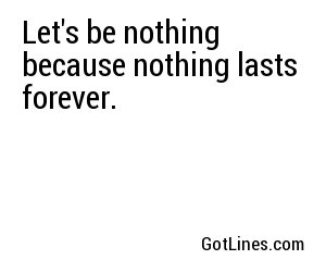 Let's be nothing because nothing lasts forever.