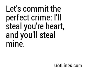 Let's commit the perfect crime: I'll steal you're heart, and you'll steal mine.