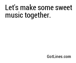 Let's make some sweet music together.
