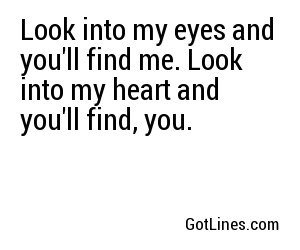 Look into my eyes and you'll find me. Look into my heart and you'll find, you.