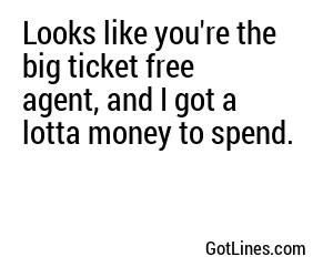 Looks like you're the big ticket free agent, and I got a lotta money to spend.