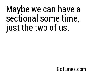 Maybe we can have a sectional some time, just the two of us.