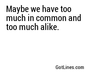 Maybe we have too much in common and too much alike.