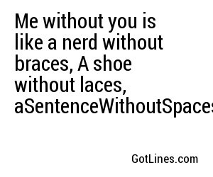 Me without you is like a nerd without braces, A shoe without laces, aSentenceWithoutSpaces.