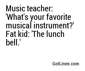 Music teacher: 'What's your favorite musical instrument?' Fat kid: 'The lunch bell.'