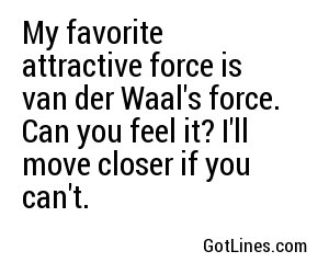 My favorite attractive force is van der Waal's force. Can you feel it? I'll move closer if you can't.