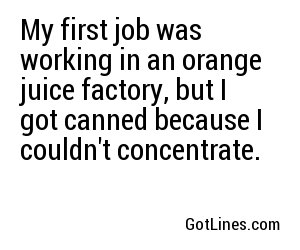 My first job was working in an orange juice factory, but I got canned because I couldn't concentrate.