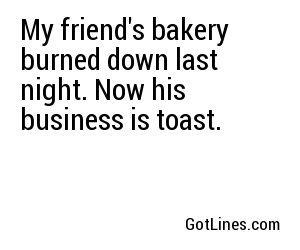 My friend's bakery burned down last night. Now his business is toast.