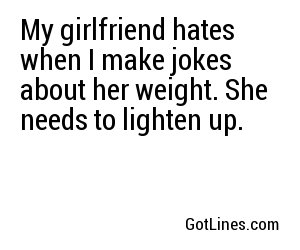 My girlfriend hates when I make jokes about her weight. She needs to lighten up.