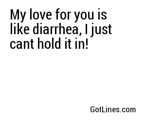 My love for you is like diarrhea, I just cant hold it in!