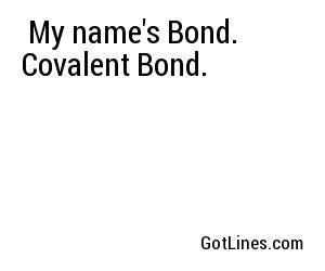 My name's Bond. Covalent Bond.