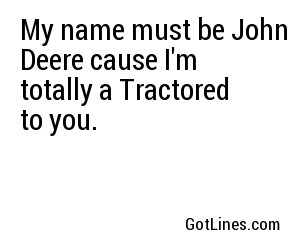 My name must be John Deere cause I'm totally a Tractored to you.