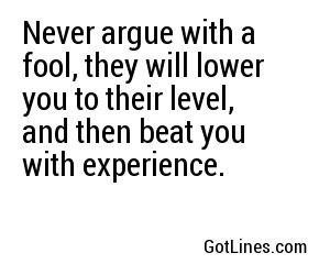 Never argue with a fool, they will lower you to their level, and then beat you with experience.