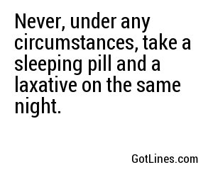 Never, under any circumstances, take a sleeping pill and a laxative on the same night.
