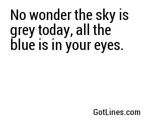 No wonder the sky is grey today, all the blue is in your eyes.