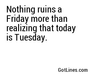 Nothing ruins a Friday more than realizing that today is Tuesday.