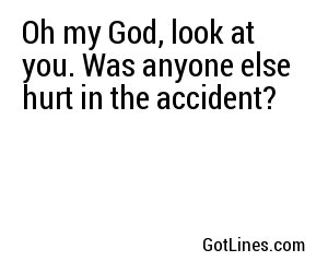 Oh my God, look at you. Was anyone else hurt in the accident?