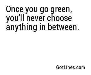 Once you go green, you'll never choose anything in between.