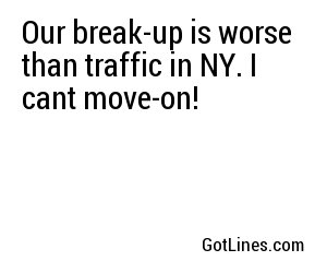 Our break-up is worse than traffic in NY. I cant move-on!