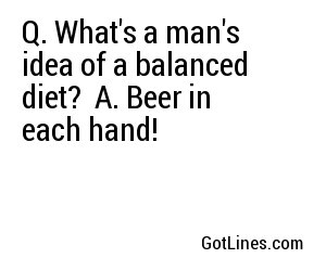 Q. What's a man's idea of a balanced diet?
