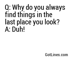 Q: Why do you always find things in the last place you look?