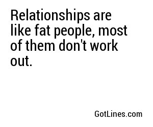 Relationships are like fat people, most of them don't work out.