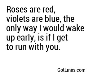 Roses are red, violets are blue, the only way I would wake up early, is if I get to run with you.