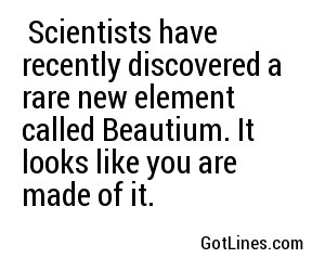 Scientists have recently discovered a rare new element called Beautium. It looks like you are made of it.