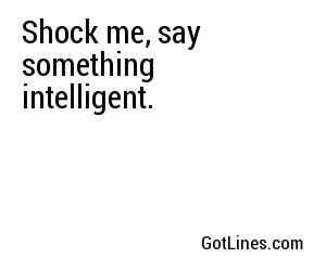 "Shock me, say something intelligent. """