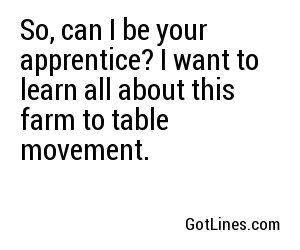 So, can I be your apprentice? I want to learn all about this farm to table movement.