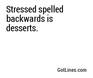 Stressed spelled backwards is desserts.