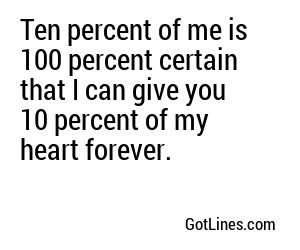 Ten percent of me is 100 percent certain that I can give you 10 percent of my heart forever.