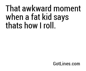 That awkward moment when a fat kid says thats how I roll.