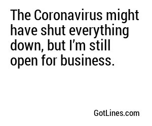 The Coronavirus might have shut everything down, but I'm still open for business.