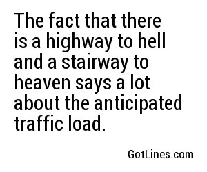 The fact that there is a highway to hell and a stairway to heaven says a lot about the anticipated traffic load.