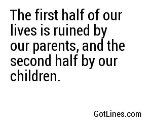 The first half of our lives is ruined by our parents, and the second half by our children.