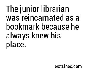 The junior librarian was reincarnated as a bookmark because he always knew his place.
