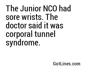 The Junior NCO had sore wrists. The doctor said it was corporal tunnel syndrome.