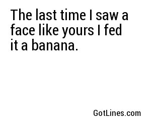 The last time I saw a face like yours I fed it a banana.