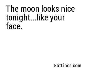 The moon looks nice tonight...like your face.