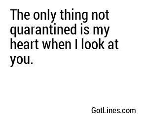 The only thing not quarantined is my heart when I look at you.