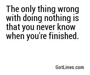 The only thing wrong with doing nothing is that you never know when you're finished.