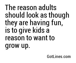 The reason adults should look as though they are having fun, is to give kids a reason to want to grow up.