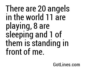 There are 20 angels in the world 11 are playing, 8 are sleeping and 1 of them is standing in front of me.