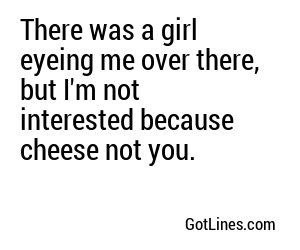There was a girl eyeing me over there, but I'm not interested because cheese not you.