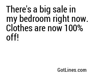 There's a big sale in my bedroom right now. Clothes are now 100% off!