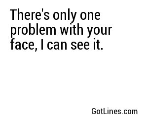 There's only one problem with your face, I can see it.